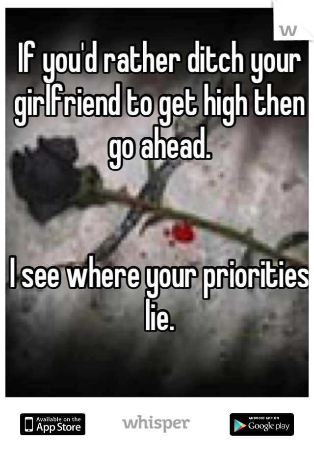 If you'd rather ditch your girlfriend to get high then go ahead.   I see where your priorities lie.