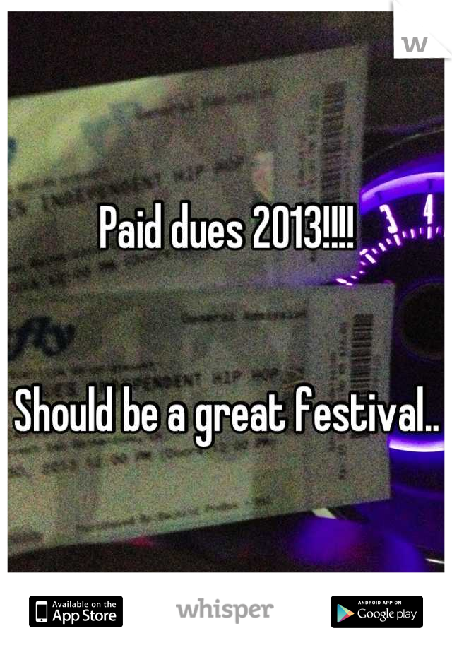 Paid dues 2013!!!!    Should be a great festival..