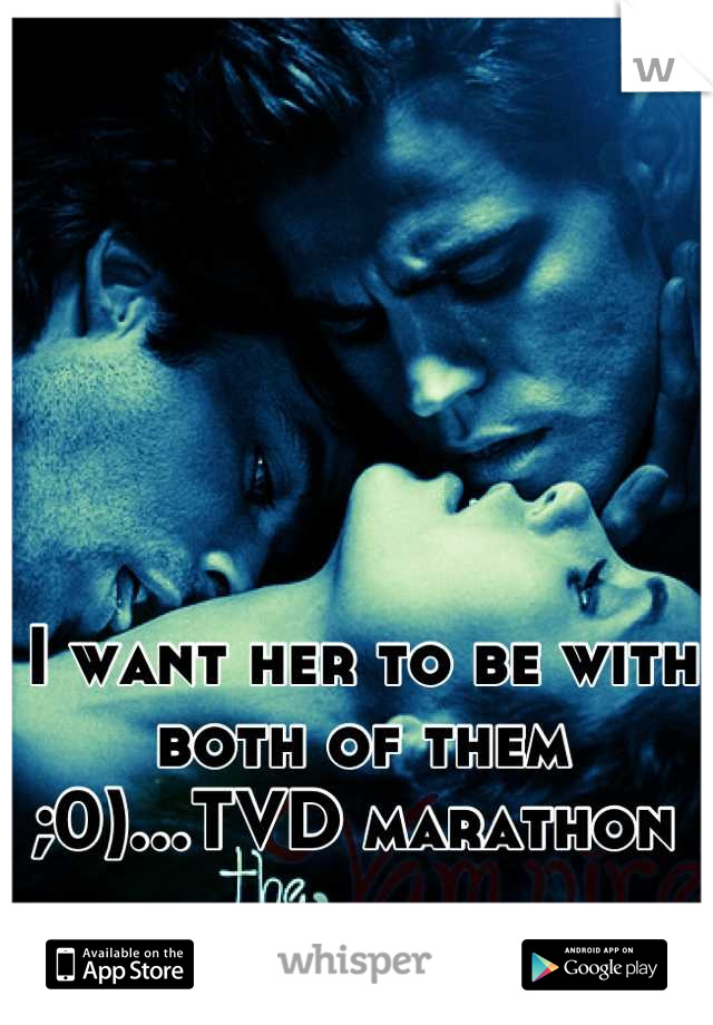 I want her to be with both of them ;0)...TVD marathon