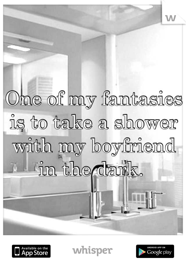 One of my fantasies is to take a shower with my boyfriend in the dark.