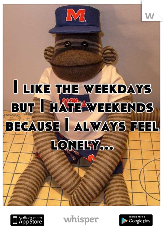 I like the weekdays but I hate weekends because I always feel lonely...