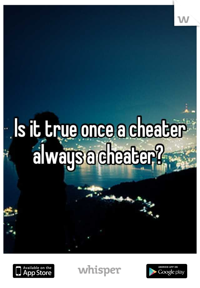 Is it true once a cheater always a cheater?