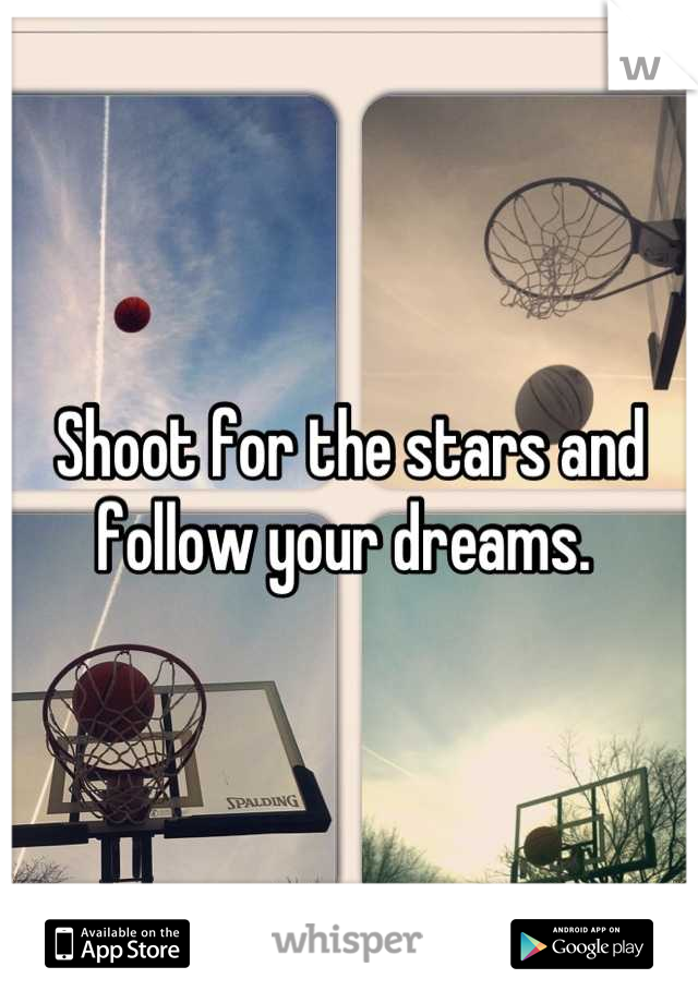 Shoot for the stars and follow your dreams.