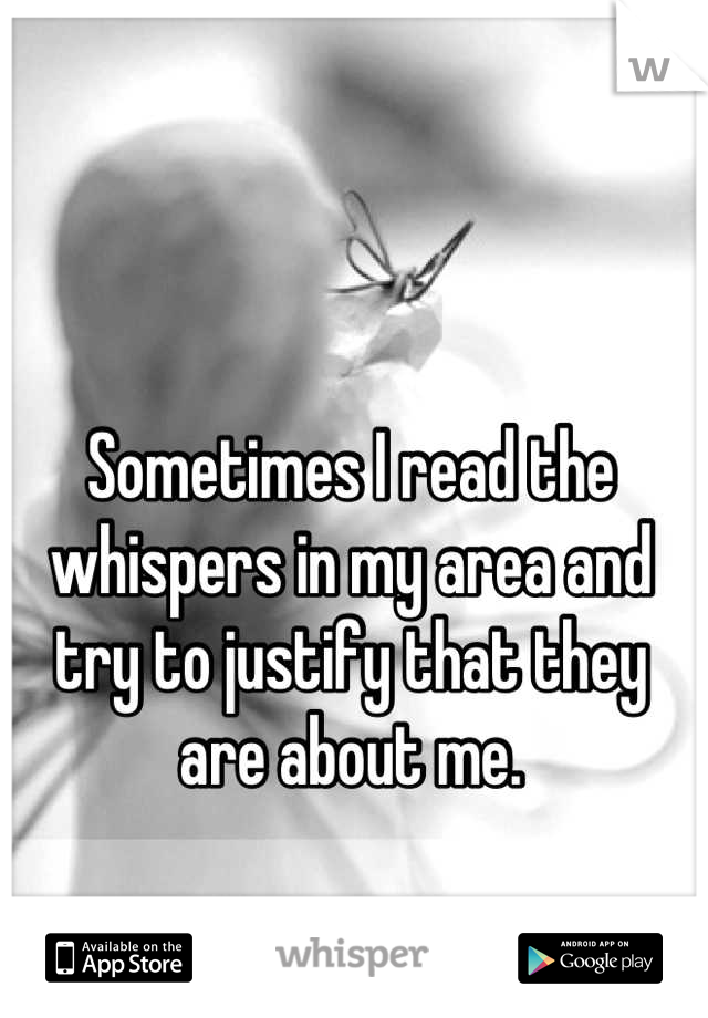 Sometimes I read the whispers in my area and try to justify that they are about me.