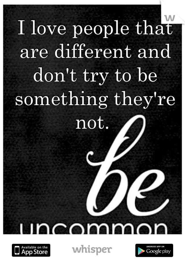 I love people that are different and don't try to be something they're not.