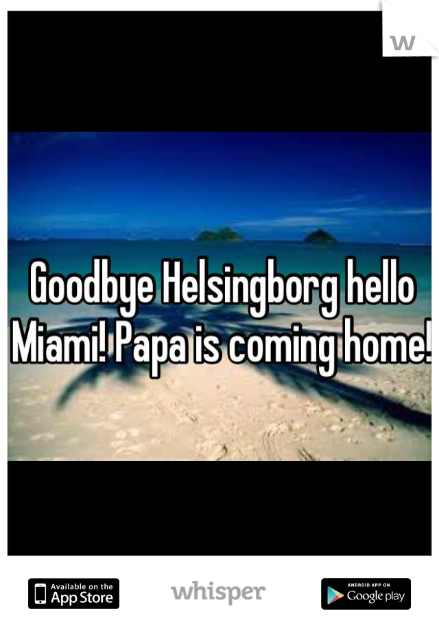 Goodbye Helsingborg hello Miami! Papa is coming home!