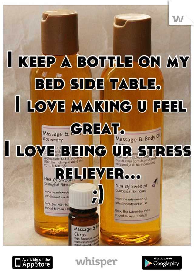 I keep a bottle on my bed side table.  I love making u feel great. I love being ur stress reliever... ;)