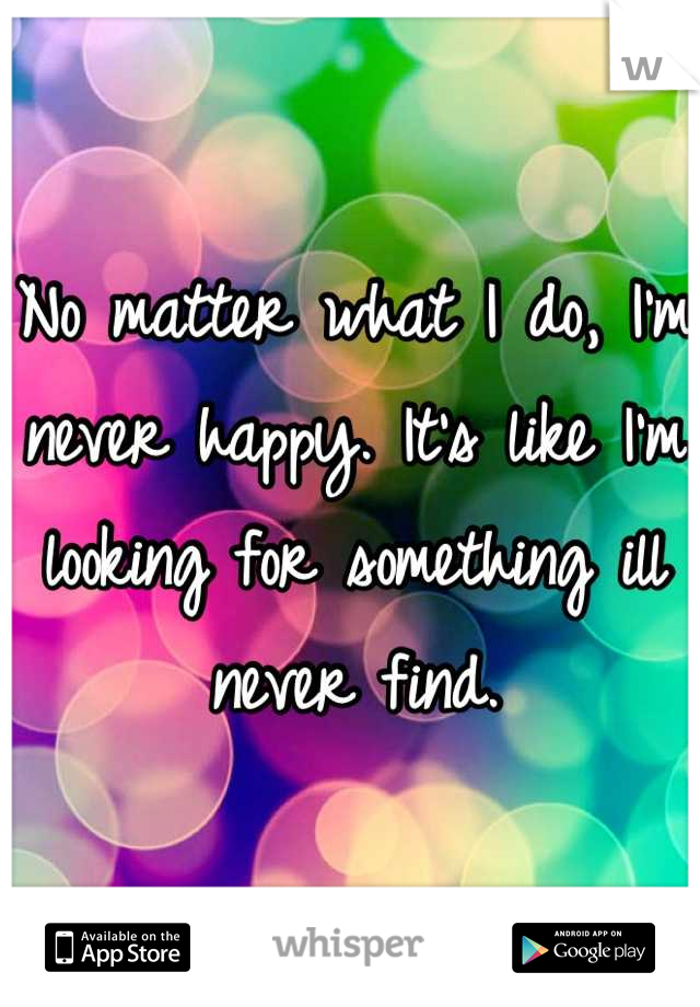 No matter what I do, I'm never happy. It's like I'm looking for something ill never find.