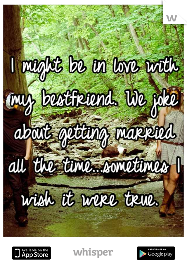 I might be in love with my bestfriend. We joke about getting married all the time...sometimes I wish it were true.