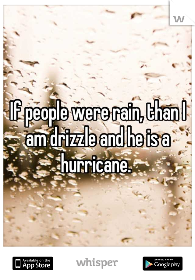 If people were rain, than I am drizzle and he is a hurricane.