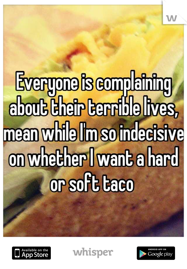 Everyone is complaining about their terrible lives, mean while I'm so indecisive on whether I want a hard or soft taco