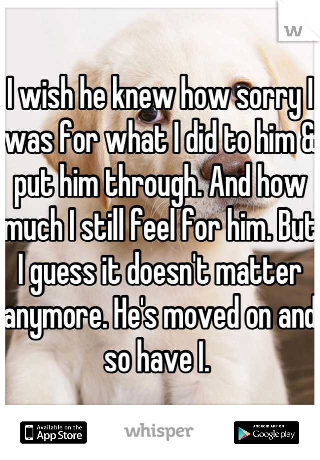 I wish he knew how sorry I was for what I did to him & put him through. And how much I still feel for him. But I guess it doesn't matter anymore. He's moved on and so have I.