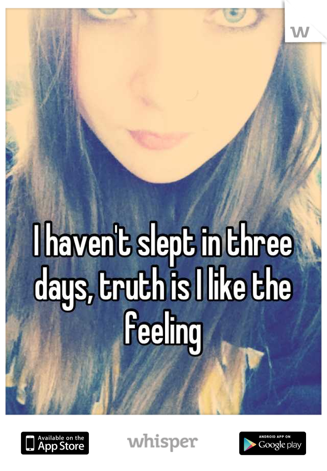 I haven't slept in three days, truth is I like the feeling
