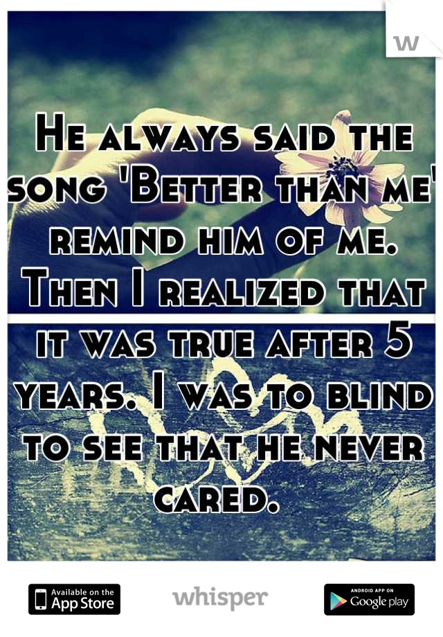 He always said the song 'Better than me' remind him of me. Then I realized that it was true after 5 years. I was to blind to see that he never cared.