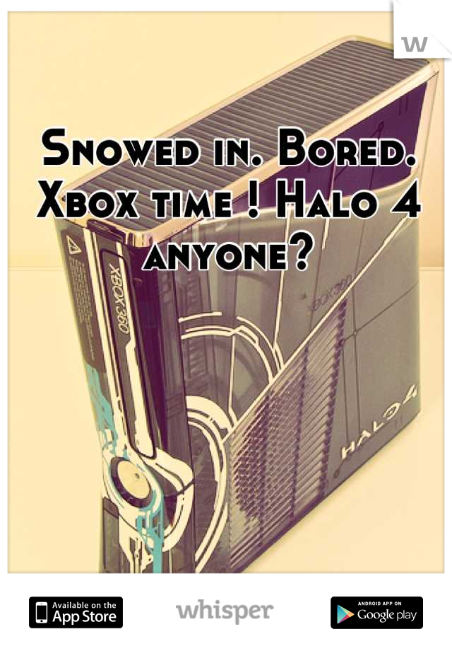 Snowed in. Bored. Xbox time ! Halo 4 anyone?