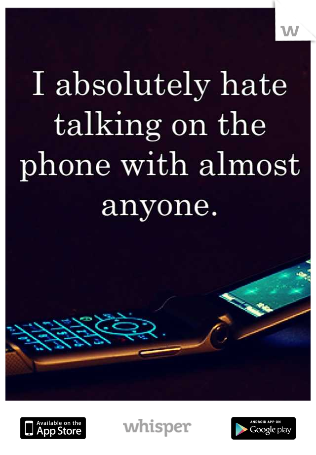I absolutely hate talking on the phone with almost anyone.