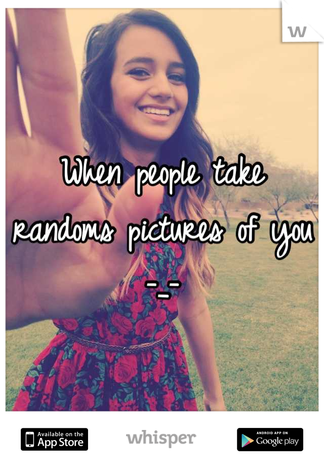 When people take randoms pictures of you -_-