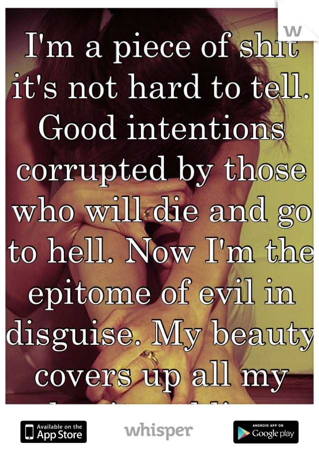 I'm a piece of shit it's not hard to tell. Good intentions corrupted by those who will die and go to hell. Now I'm the epitome of evil in disguise. My beauty covers up all my deceit and lies.