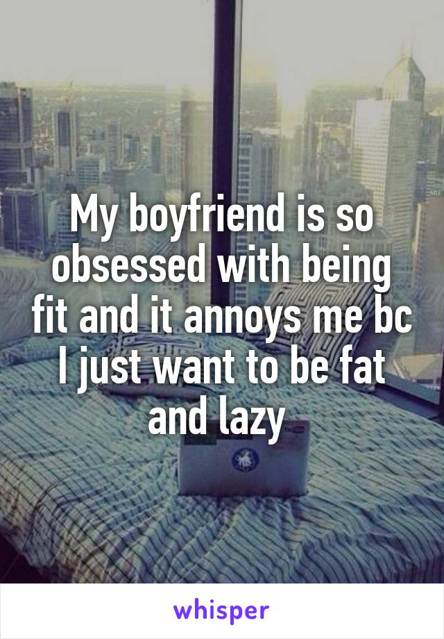 My boyfriend is so obsessed with being fit and it annoys me bc I just want to be fat and lazy