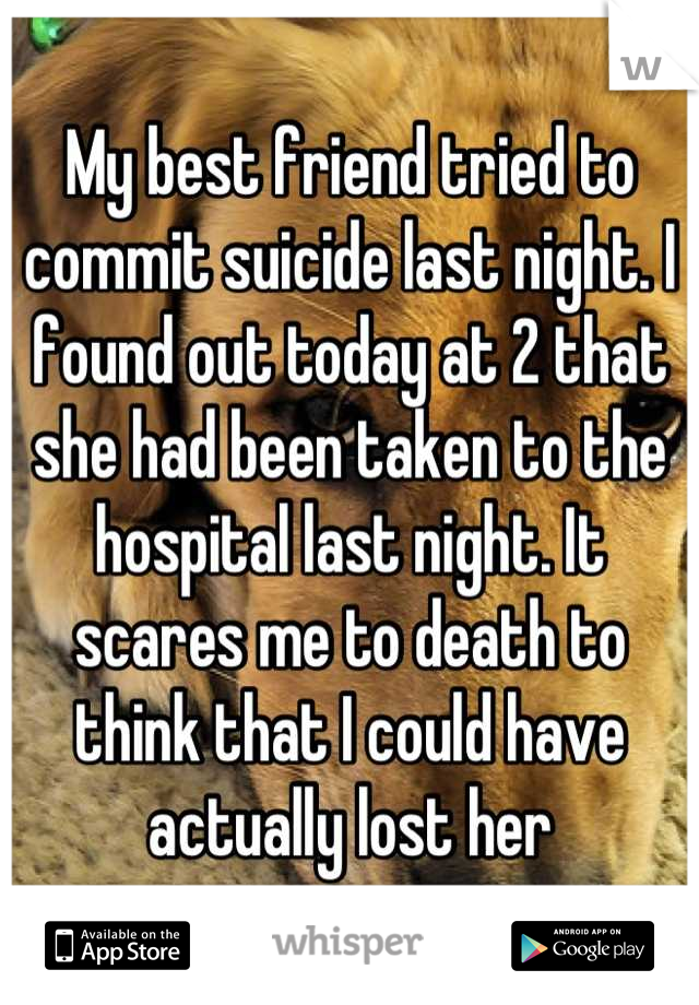 My best friend tried to commit suicide last night. I found out today at 2 that she had been taken to the hospital last night. It scares me to death to think that I could have actually lost her