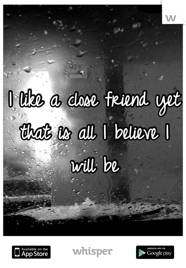 I like a close friend yet that is all I believe I will be