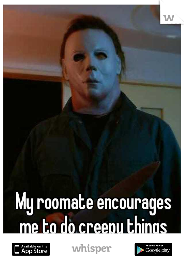 My roomate encourages me to do creepy things