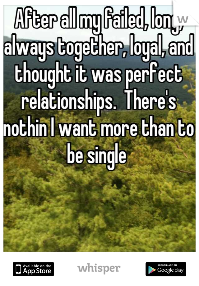 After all my failed, long, always together, loyal, and thought it was perfect relationships.  There's nothin I want more than to be single