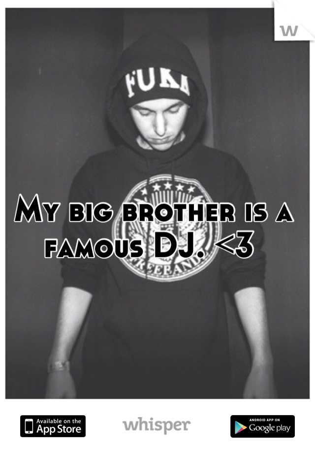 My big brother is a famous DJ. <3
