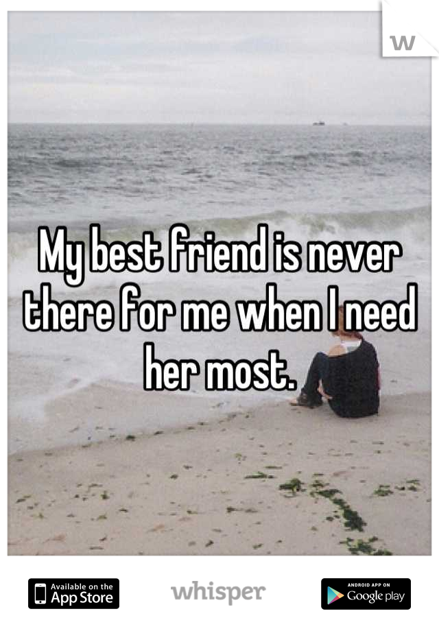 My best friend is never there for me when I need her most.
