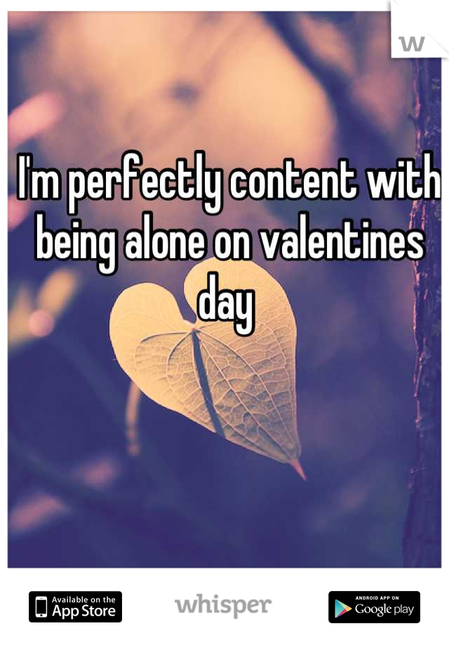 I'm perfectly content with being alone on valentines day
