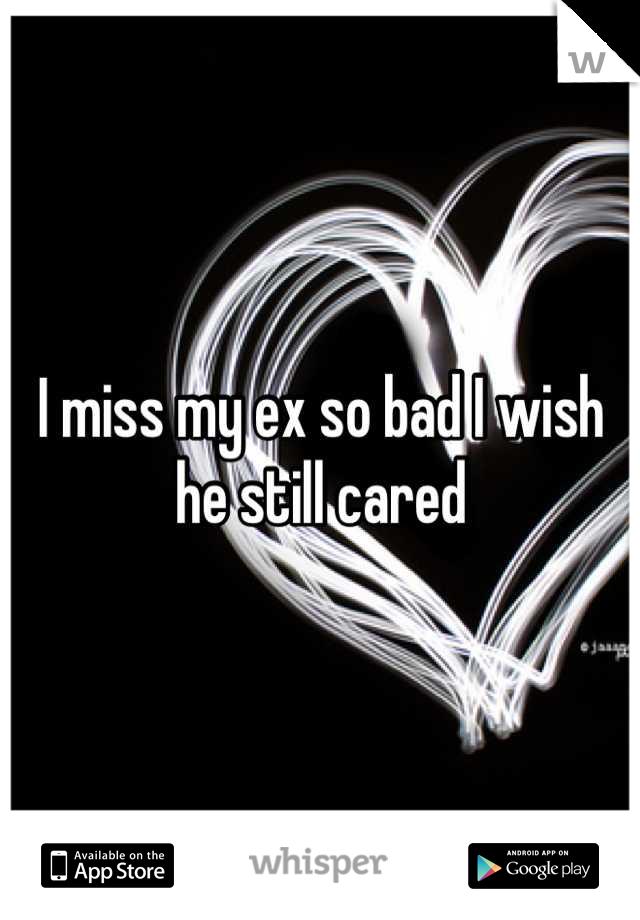 I miss my ex so bad I wish he still cared
