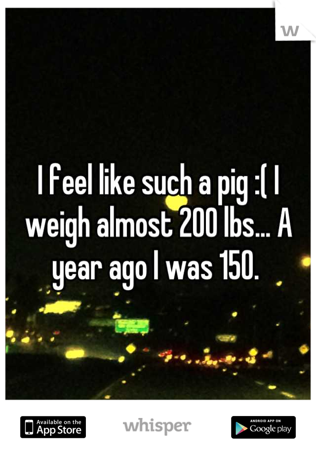 I feel like such a pig :( I weigh almost 200 lbs... A year ago I was 150.