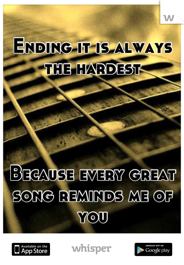 Ending it is always the hardest     Because every great song reminds me of you