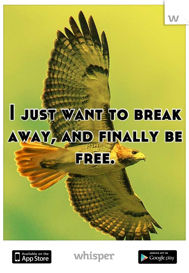 I just want to break away, and finally be free.