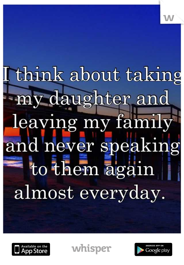 I think about taking my daughter and leaving my family and never speaking to them again almost everyday.