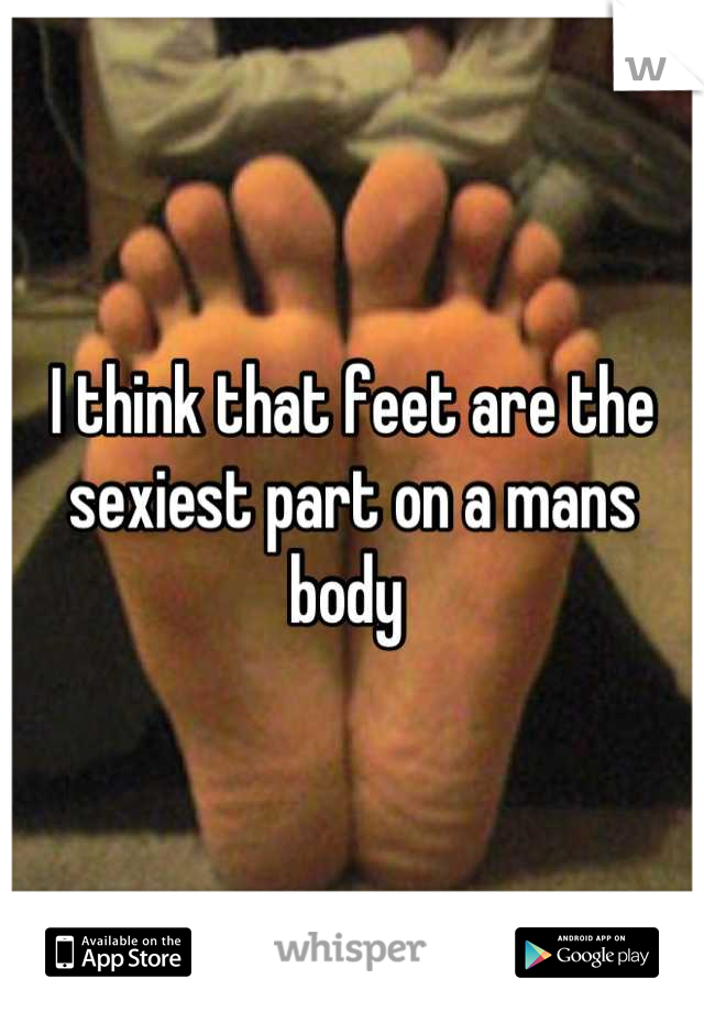 I think that feet are the sexiest part on a mans body