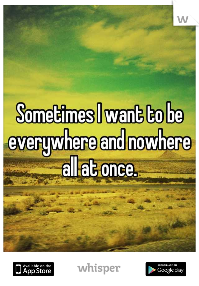 Sometimes I want to be everywhere and nowhere all at once.