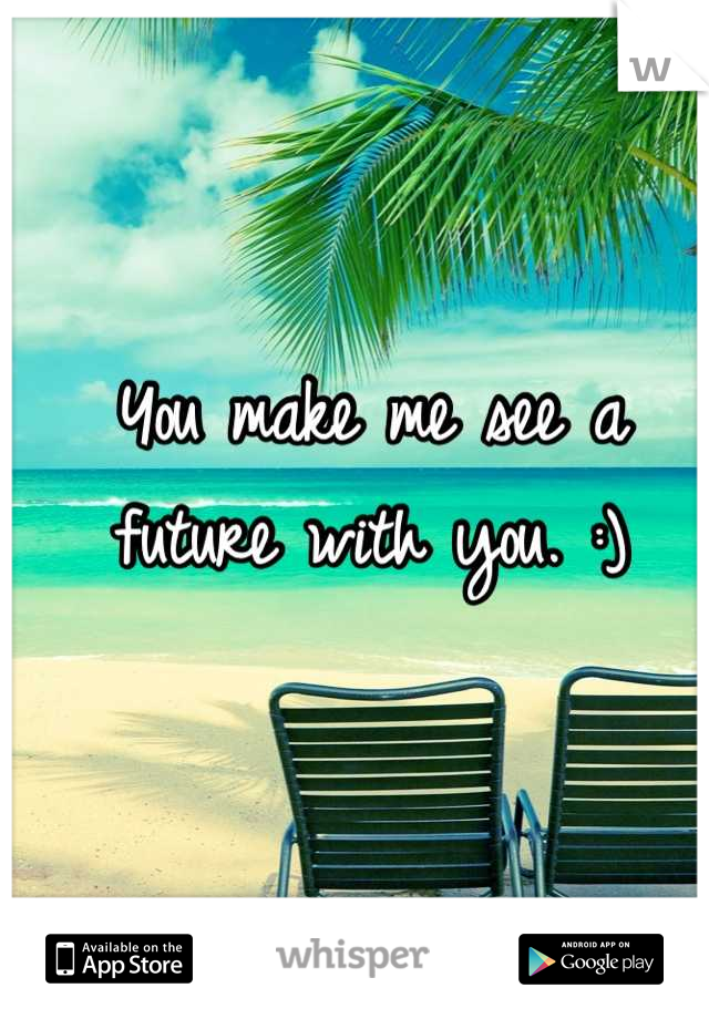 You make me see a future with you. :)