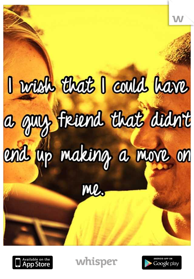 I wish that I could have a guy friend that didn't end up making a move on me.