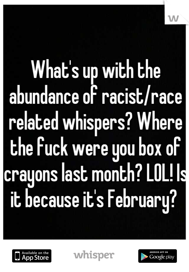 What's up with the abundance of racist/race related whispers? Where the fuck were you box of crayons last month? LOL! Is it because it's February?