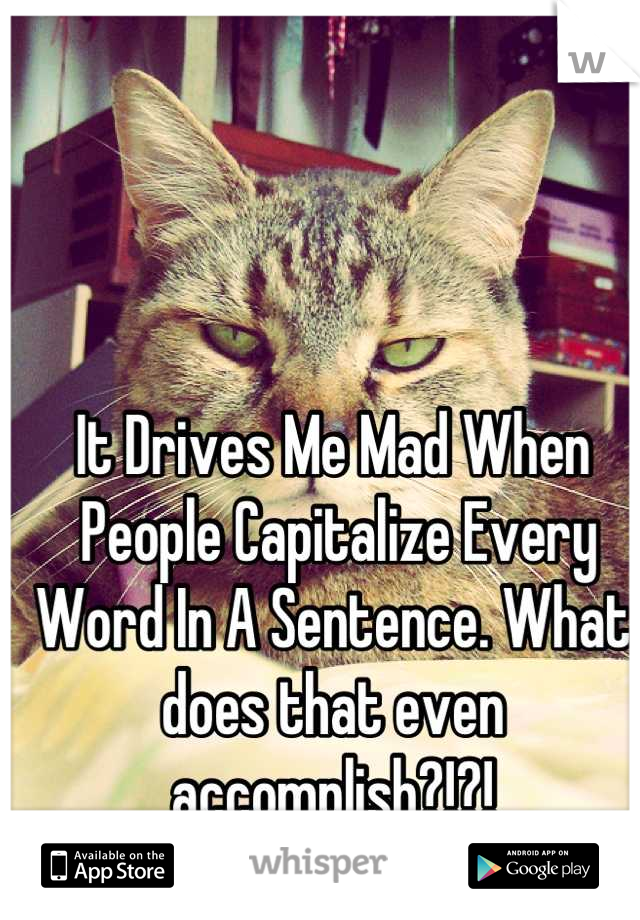 It Drives Me Mad When  People Capitalize Every  Word In A Sentence. What  does that even  accomplish?!?!