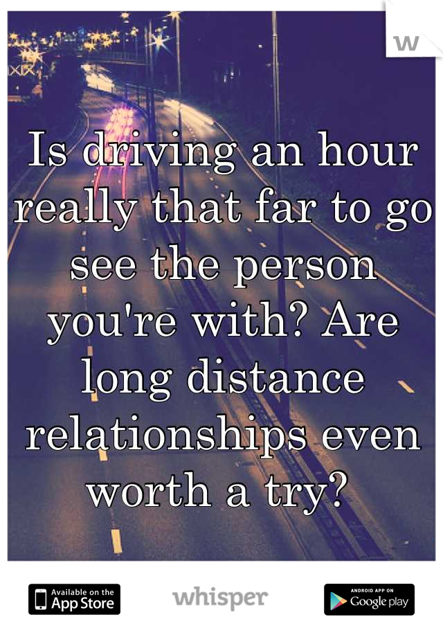 Is driving an hour really that far to go see the person you're with? Are long distance relationships even worth a try?