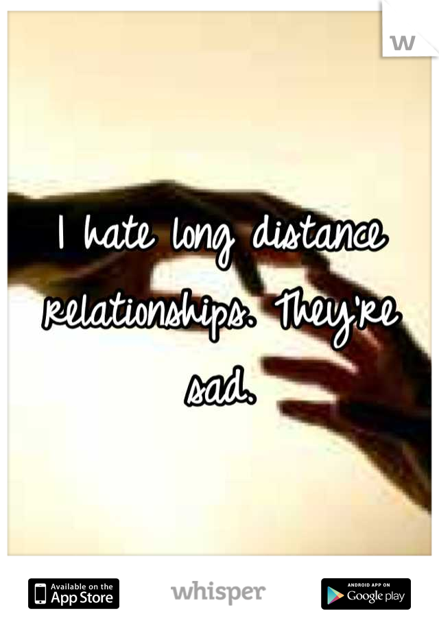 I hate long distance relationships. They're sad.