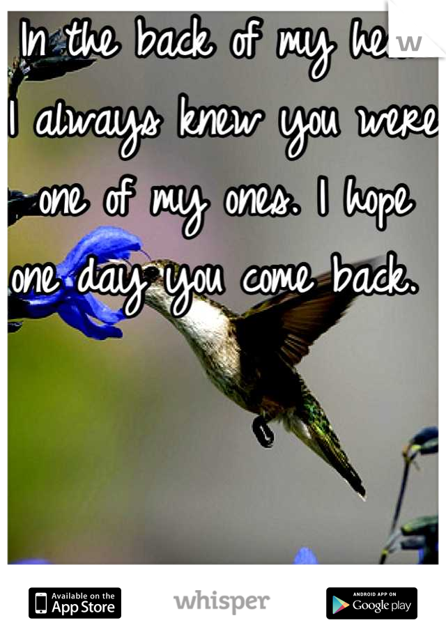 In the back of my head I always knew you were one of my ones. I hope one day you come back.