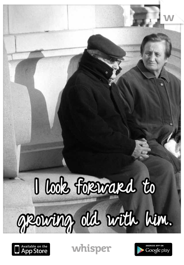 I look forward to growing old with him.