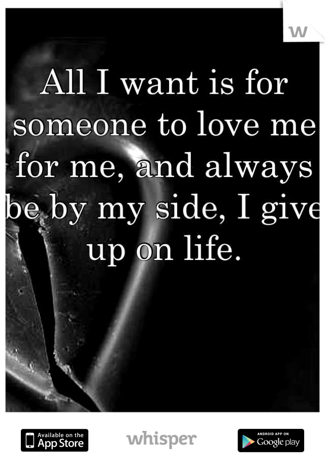All I want is for someone to love me for me, and always be by my side, I give up on life.