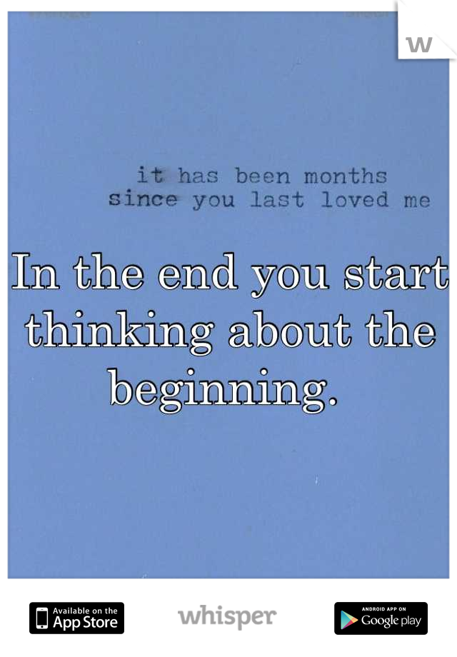 In the end you start thinking about the beginning.