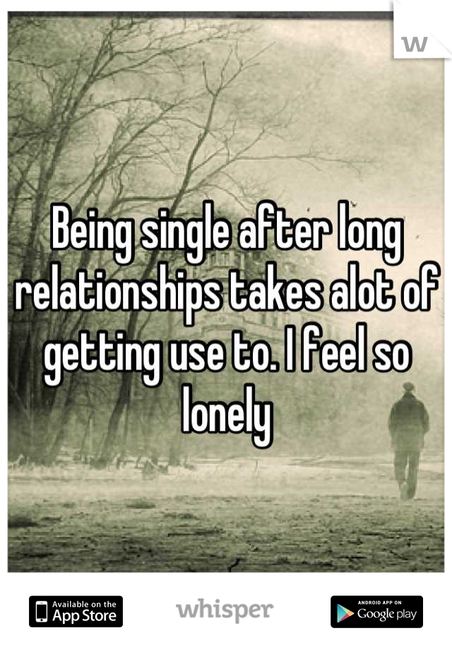 Being single after long relationships takes alot of getting use to. I feel so lonely