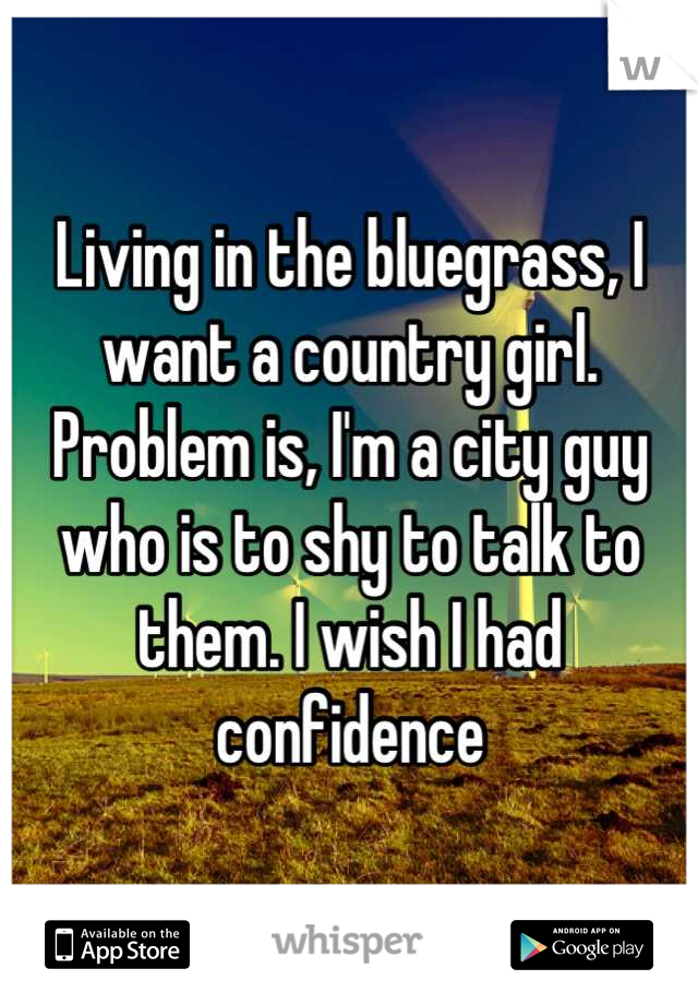 Living in the bluegrass, I want a country girl. Problem is, I'm a city guy who is to shy to talk to them. I wish I had confidence