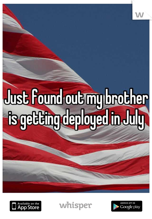 Just found out my brother is getting deployed in July